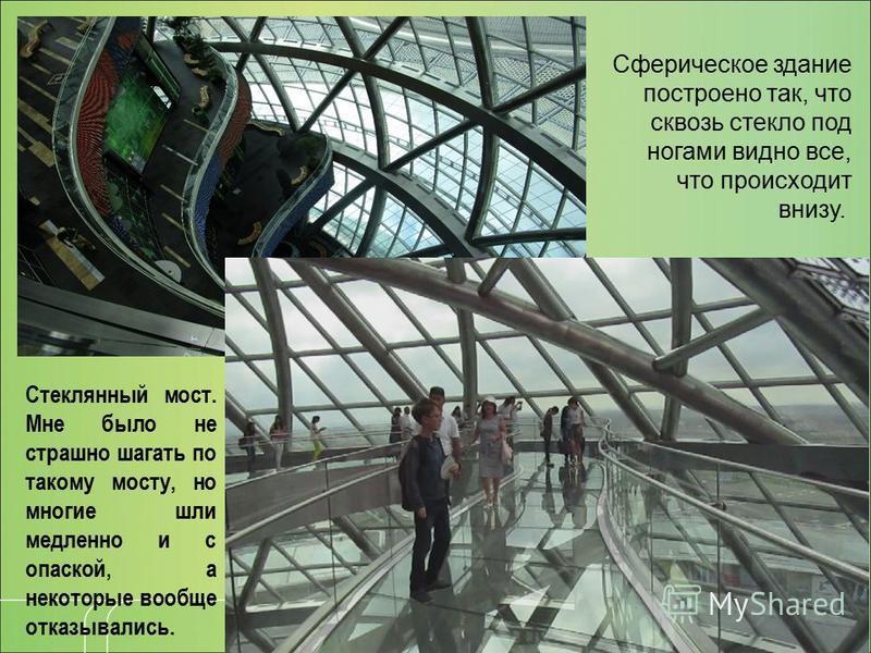 Сферическое здание построено так, что сквозь стекло под ногами видно все, что происходит внизу. Стеклянный мост. Мне было не страшно шагать по такому мосту, но многие шли медленно и с опаской, а некоторые вообще отказывались.