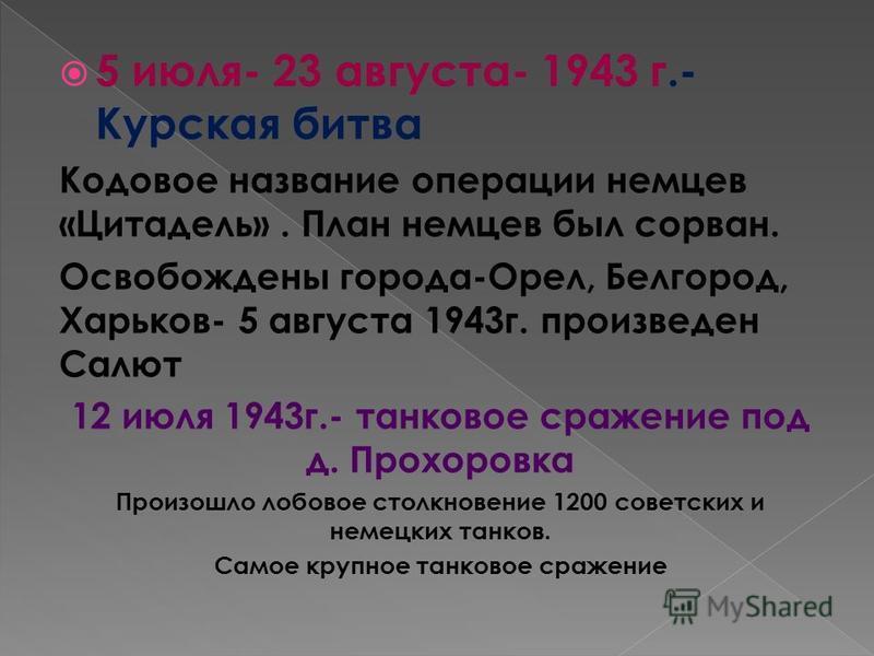 5 июля- 23 августа- 1943 г.- Курская битва Кодовое название операции немцев «Цитадель». План немцев был сорван. Освобождены города-Орел, Белгород, Харьков- 5 августа 1943 г. произведен Салют 12 июля 1943 г.- танковое сражение под д. Прохоровка Произо