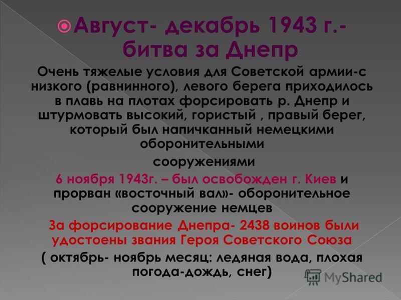 Август- декабрь 1943 г.- битва за Днепр Очень тяжелые условия для Советской армии-с низкого (равнинного), левого берега приходилось в плавь на плотах форсировать р. Днепр и штурмовать высокий, гористый, правый берег, который был напичканный немецкими