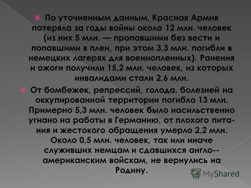 По уточненным данным, Красная Армия потеряла за годы войны около 12 млн. человек (из них 5 млн. пропавшими без вести и попавшими в плен, при этом 3,3 млн. погибли в немецких лагерях для военнопленных). Ранения и ожоги получили 15,2 млн. человек, из
