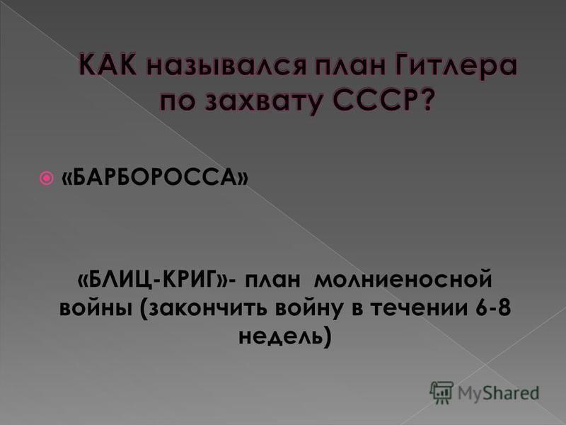 «БАРБОРОССА» «БЛИЦ-КРИГ»- план молниеносной войны (закончить войну в течении 6-8 недель)