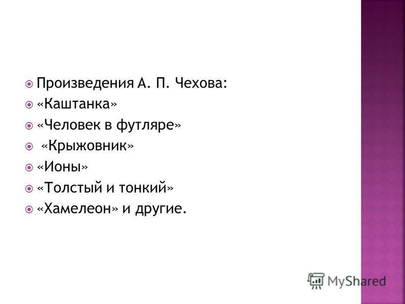 Произведения А. П. Чехова: «Каштанка» «Человек в футляре» «Крыжовник» «Ионы» «Толстый и тонкий» «Хамелеон» и другие.