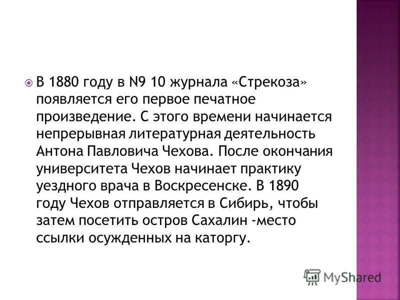 В 1880 году в N9 10 журнала «Стрекоза» появляется его первое печатное произведение. С этого времени начинается непрерывная литературная деятельность Антона Павловича Чехова. После окончания университета Чехов начинает практику уездного врача в Воскре