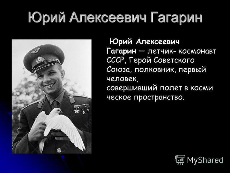 Юрий Алексеевич Гагарин Юрий Алексеевич Гагарин летчик- космонавт СССР, Герой Советского Союза, полковник, первый человек, совершивший полет в космическое пространство.