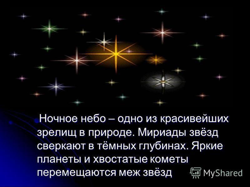 Ночное небо – одно из красивейших зрелищ в природе. Мириады звёзд сверкают в тёмных глубинах. Яркие планеты и хвостатые кометы перемещаются меж звёзд Ночное небо – одно из красивейших зрелищ в природе. Мириады звёзд сверкают в тёмных глубинах. Яркие