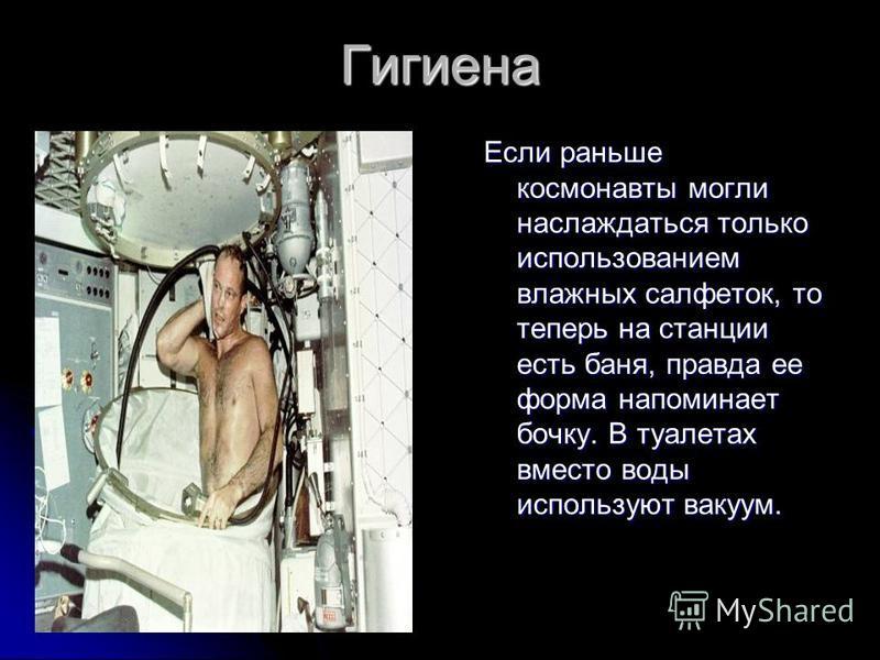 Гигиена Если раньше космонавты могли наслаждаться только использованием влажных салфеток, то теперь на станции есть баня, правда ее форма напоминает бочку. В туалетах вместо воды используют вакуум.