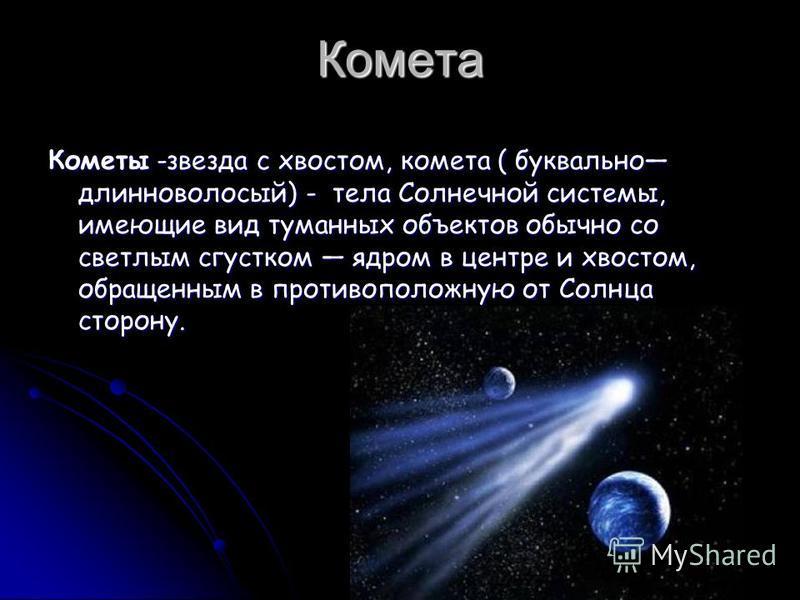 Комета Кометы -звезда с хвостом, комета ( буквально длинноволосый) - тела Солнечной системы, имеющие вид туманных объектов обычно со светлым сгустком ядром в центре и хвостом, обращенным в противоположную от Солнца сторону.