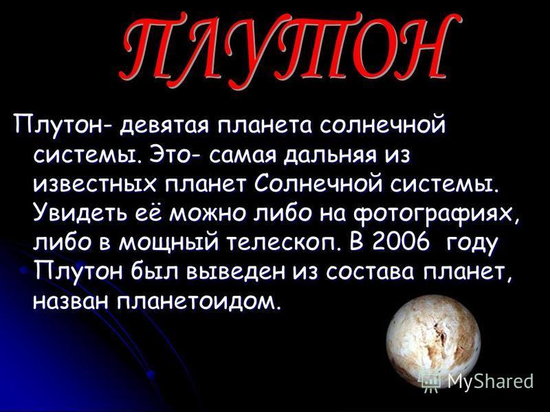 Плутон- девятая планета солнечной системы. Это- самая дальняя из известных планет Солнечной системы. Увидеть её можно либо на фотографиях, либо в мощный телескоп. В 2006 году Плутон был выведен из состава планет, назван планетоидом.