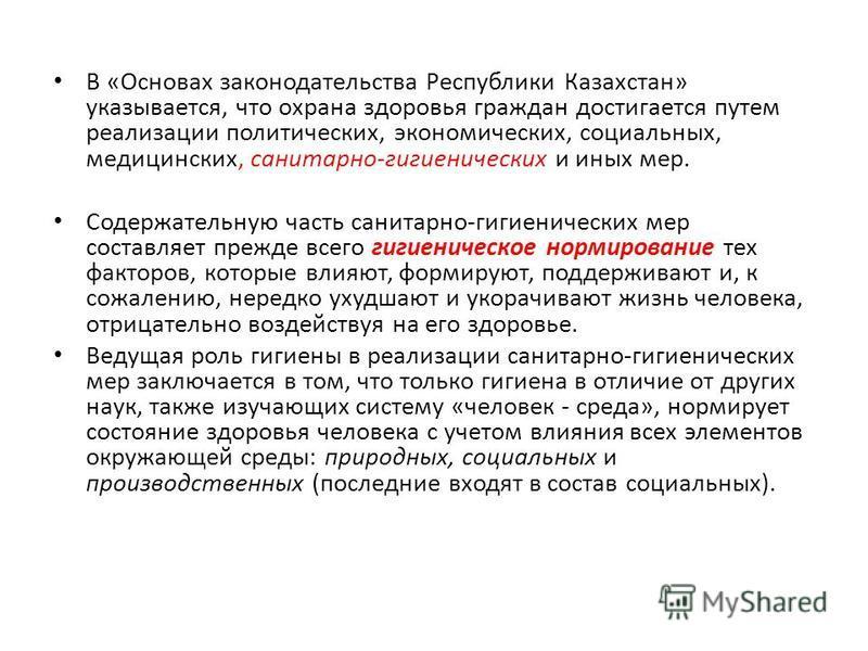 В «Основах законодательства Республики Казахстан» указывается, что охрана здоровья граждан достигается путем реализации политических, экономических, социальных, медицинских, санитарно-гигиенических и иных мер. Содержательную часть санитарно-гигиениче