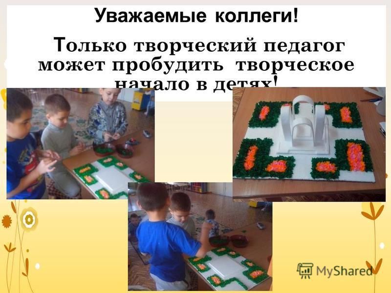 Уважаемые коллеги! Т олько творческий педагог может пробудить творческое начало в детях!
