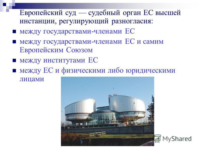 Европейский суд судебный орган ЕС высшей инстанции, регулирующий разногласия: между государствами-членами ЕС между государствами-членами ЕС и самим Европейским Союзом между институтами ЕС между ЕС и физическими либо юридическими лицами