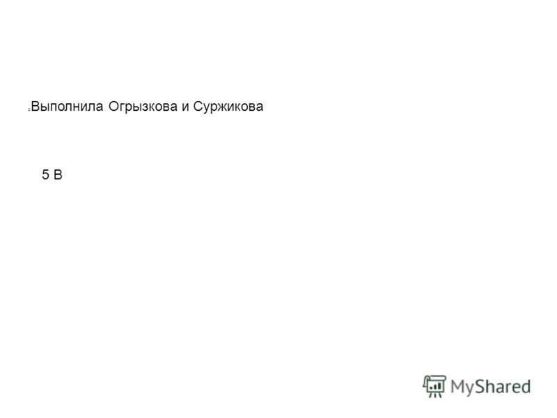 5 В Выполнила Огрызкова и Суржикова