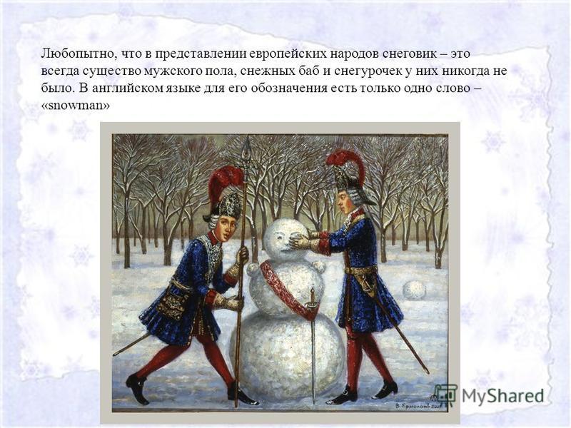 Любопытно, что в представлении европейских народов снеговик – это всегда существо мужского пола, снежных баб и снегурочек у них никогда не было. В английском языке для его обозначения есть только одно слово – «snowman»