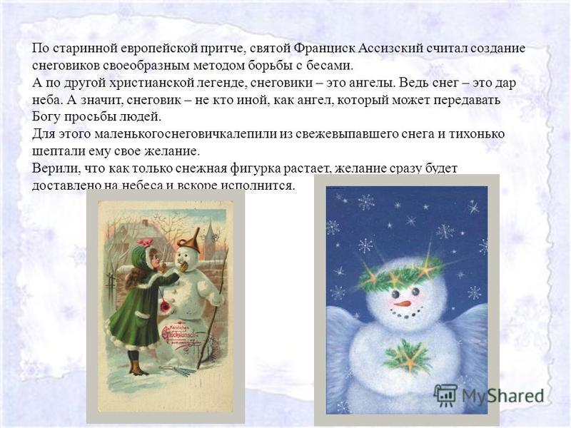 По старинной европейской притче, святой Франциск Ассизский считал создание снеговиков своеобразным методом борьбы с бесами. А по другой христианской легенде, снеговики – это ангелы. Ведь снег – это дар неба. А значит, снеговик – не кто иной, как анге