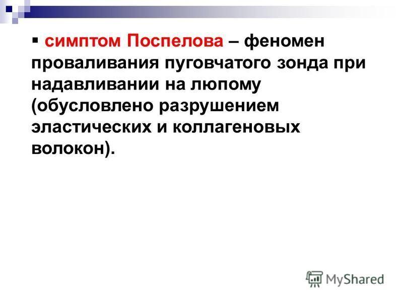 симптом Поспелова – феномен проваливания пуговчатого зонда при надавливании на люпому (обусловлено разрушением эластических и коллагеновых волокон).