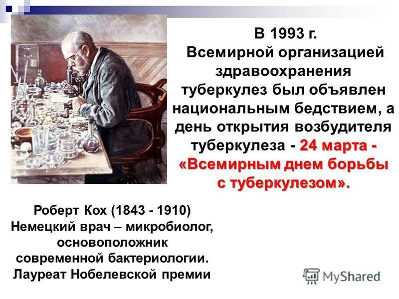 В 1993 г. 24 марта - Всемирной организацией здравоохранения туберкулез был объявлен национальным бедствием, а день открытия возбудителя туберкулеза - 24 марта - «Всемирным днем борьбы с туберкулезом». Роберт Кох (1843 - 1910) Немецкий врач – микробио
