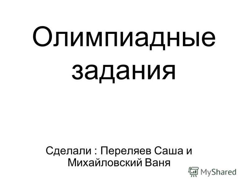 Олимпиадные задания Сделали : Переляев Саша и Михайловский Ваня