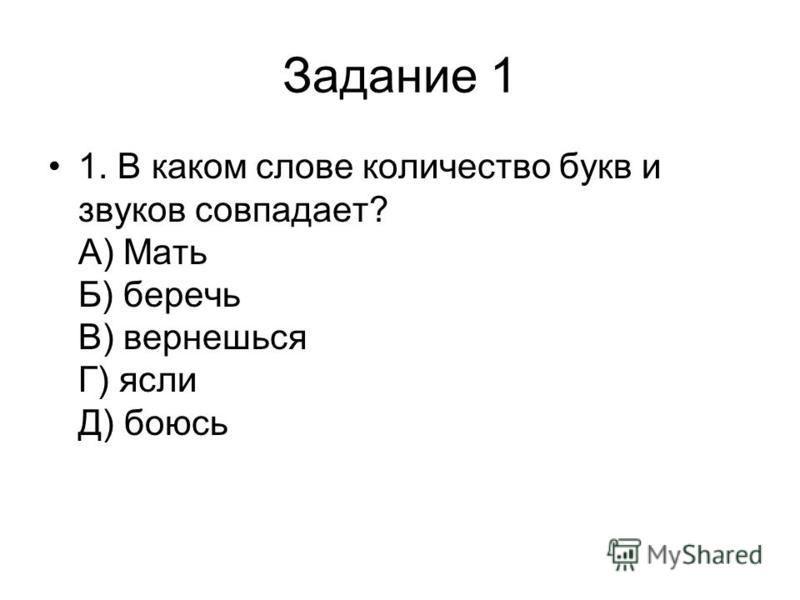 Задание 1 1. В каком слове количество букв и звуков совпадает? А) Мать Б) беречь В) вернешься Г) ясли Д) боюсь