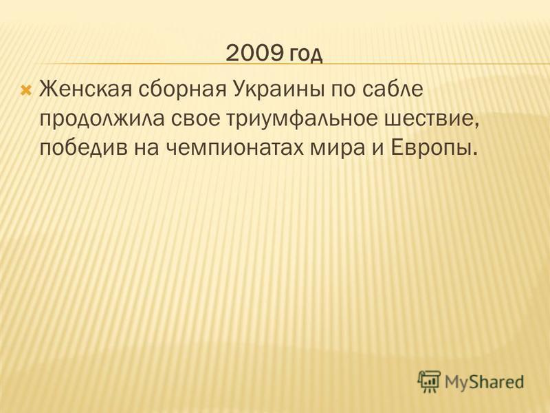 2009 год Женская сборная Украины по сабле продолжила свое триумфальное шествие, победив на чемпионатах мира и Европы.
