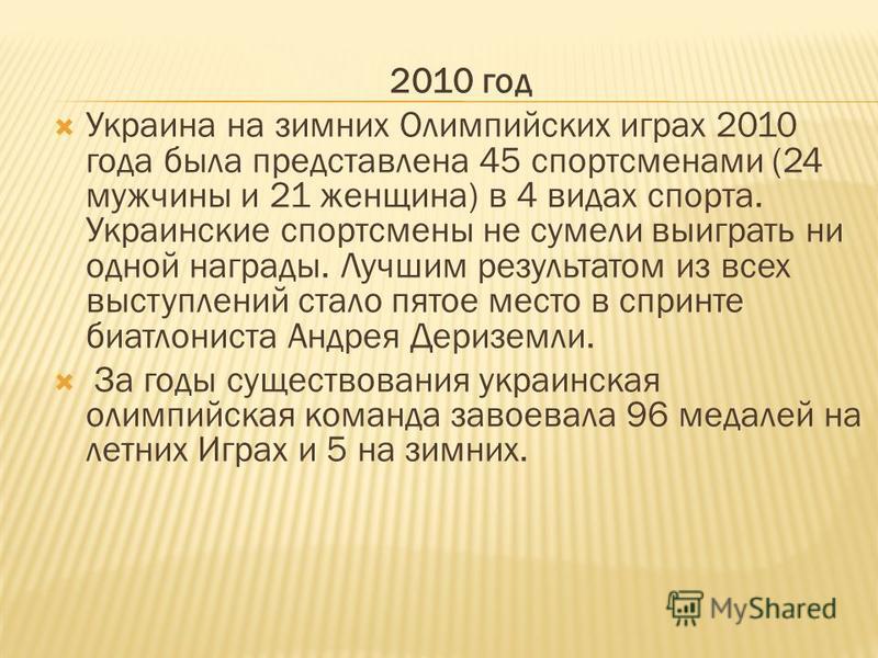 2010 год Украина на зимних Олимпийских играх 2010 года была представлена 45 спортсменами (24 мужчины и 21 женщина) в 4 видах спорта. Украинские спортсмены не сумели выиграть ни одной награды. Лучшим результатом из всех выступлений стало пятое место в