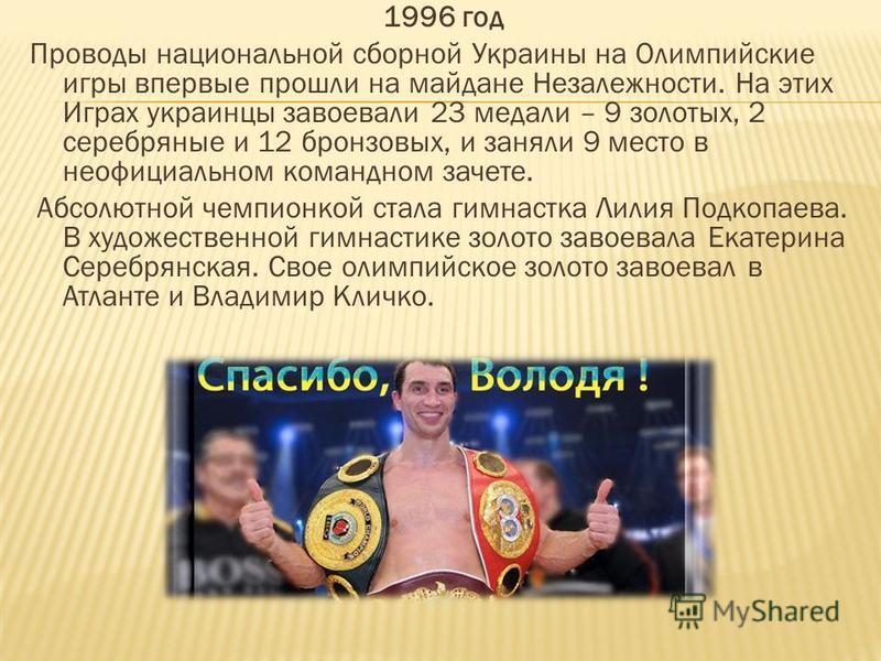 1996 год Проводы национальной сборной Украины на Олимпийские игры впервые прошли на майдане Незалежности. На этих Играх украинцы завоевали 23 медали – 9 золотых, 2 серебряные и 12 бронзовых, и заняли 9 место в неофициальном командном зачете. Абсолютн