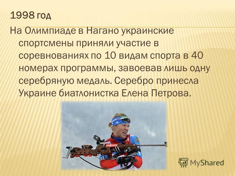 1998 год На Олимпиаде в Нагано украинские спортсмены приняли участие в соревнованиях по 10 видам спорта в 40 номерах программы, завоевав лишь одну серебряную медаль. Серебро принесла Украине биатлонистка Елена Петрова.