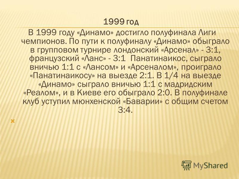 1999 год В 1999 году «Динамо» достигло полуфинала Лиги чемпионов. По пути к полуфиналу «Динамо» обыграло в групповом турнире лондонский «Арсенал» - 3:1, французский «Ланс» - 3:1 Панатинаикос, сыграло вничью 1:1 с «Лансом» и «Арсеналом», проиграло «Па