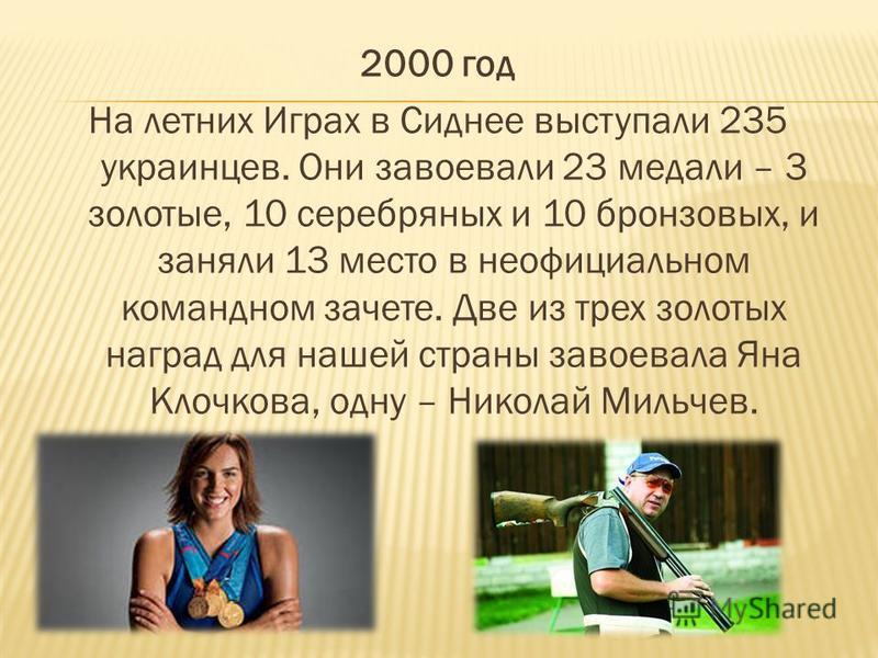 2000 год На летних Играх в Сиднее выступали 235 украинцев. Они завоевали 23 медали – 3 золотые, 10 серебряных и 10 бронзовых, и заняли 13 место в неофициальном командном зачете. Две из трех золотых наград для нашей страны завоевала Яна Клочкова, одну