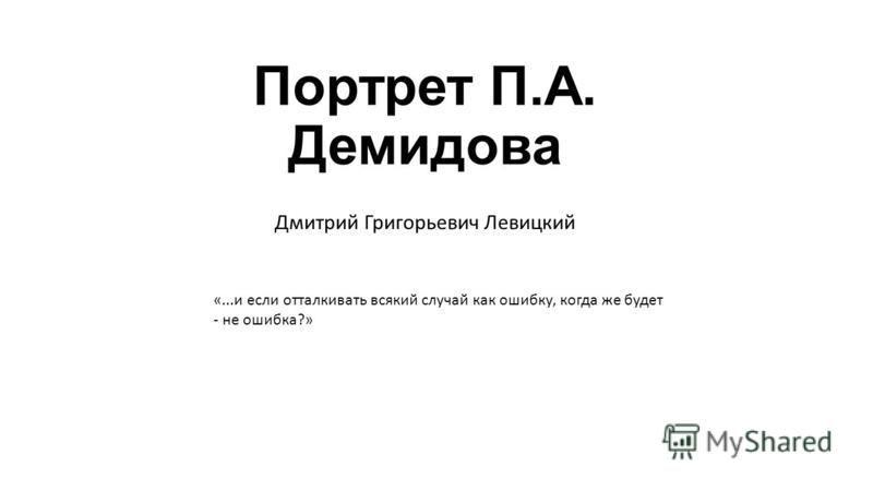 Портрет П.А. Демидова Дмитрий Григорьевич Левицкий «...и если отталкивать всякий случай как ошибку, когда же будет - не ошибка?»