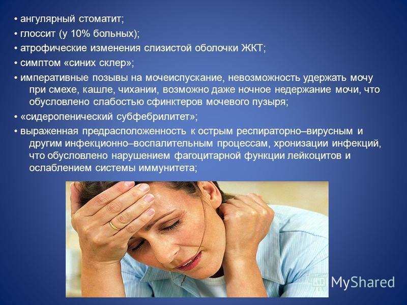 ангулярный стоматит; глоссит (у 10% больных); атрофические изменения слизистой оболочки ЖКТ; симптом «синих склер»; императивные позывы на мочеиспускание, невозможность удержать мочу при смехе, кашле, чихании, возможно даже ночное недержание мочи, чт