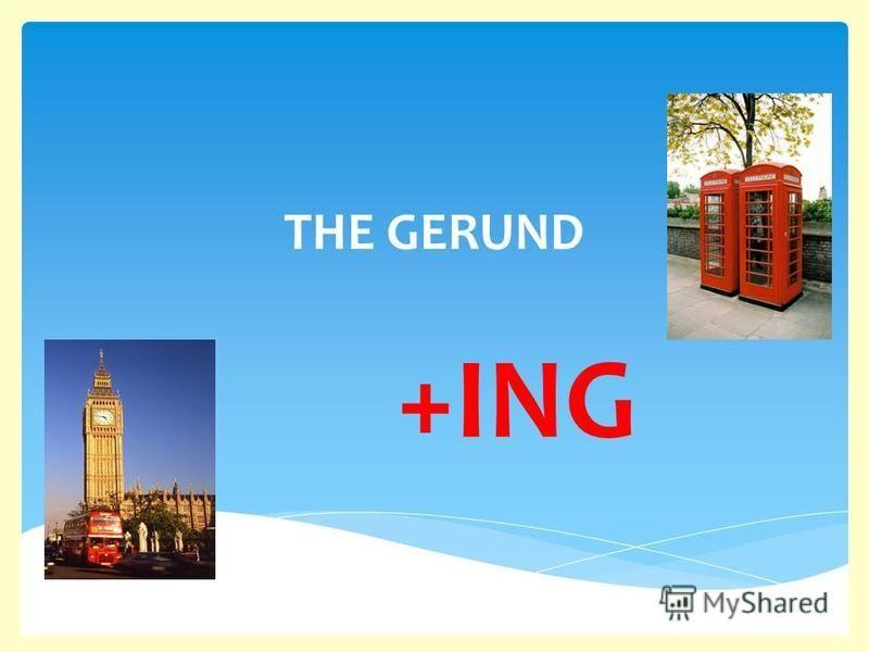 THE GERUND +ING