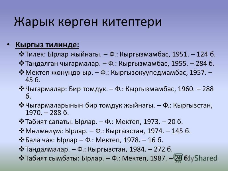 Жарык көргөн китептери Ксыргыз тилинде: Тилек: Ырлар жыйнагы. – Ф.: Ксыргызмамбас, 1951. – 124 б. Тандалган чыгармалар. – Ф.: Ксыргызмамбас, 1955. – 284 б. Мектеп жөнүндө сыр. – Ф.: Ксыргызокуупедмамбас, 1957. – 45 б. Чыгармалар: Бир томдук. – Ф.: Кс