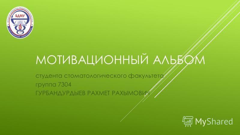 МОТИВАЦИОННЫЙ АЛЬБОМ студента стоматологического факультета группа 7304 ГУРБАНДУРДЫЕВ РАХМЕТ РАХЫМОВИЧ