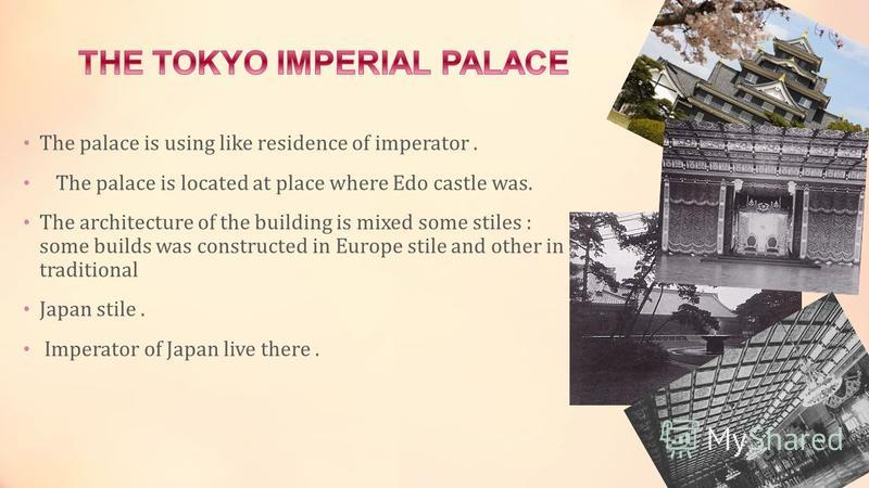 The palace is using like residence of imperator. The palace is located at place where Edo castle was. The architecture of the building is mixed some stiles : some builds was constructed in Europe stile and other in traditional Japan stile. Imperator