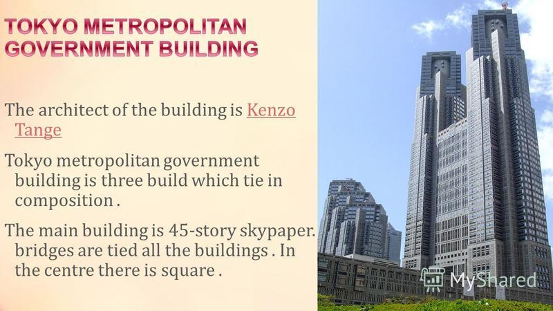 The architect of the building is Kenzo TangeKenzo Tange Tokyo metropolitan government building is three build which tie in composition. The main building is 45-story skypaper. bridges are tied all the buildings. In the centre there is square.