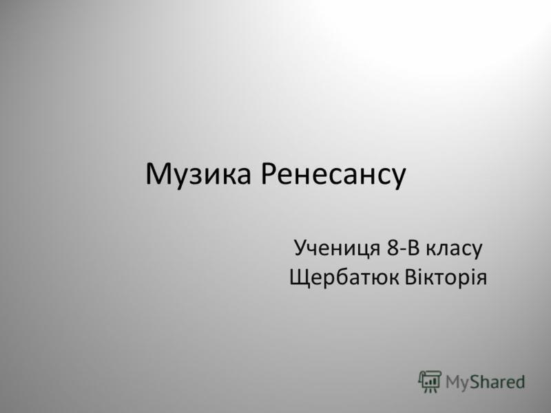 Музика Ренесансу Учениця 8-В класу Щербатюк Вікторія