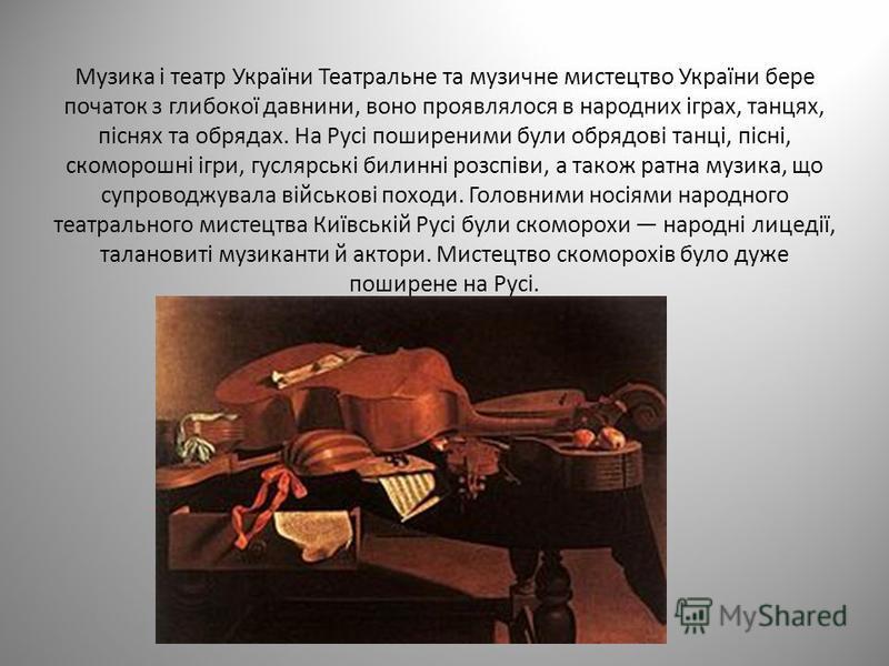 Музика і театр України Театральне та музичне мистецтво України бере початок з глибокої давнини, воно проявлялося в народних іграх, танцях, піснях та обрядах. На Русі поширеними були обрядові танці, пісні, скоморошні ігри, гуслярські билинні розспіви,