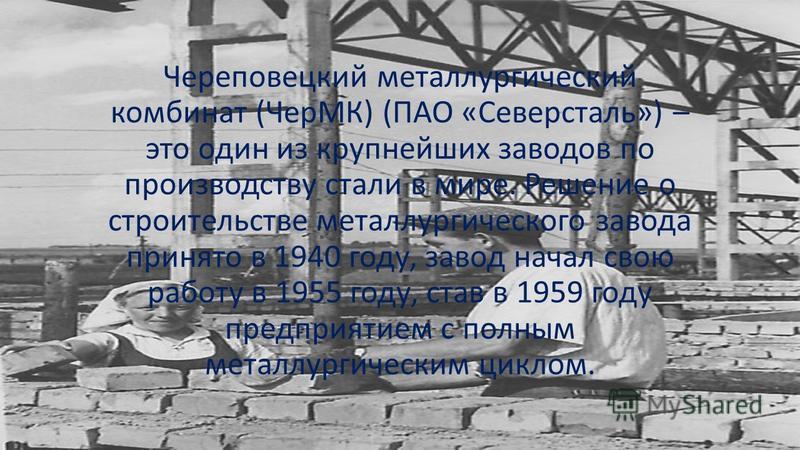 Череповецкий металлургический комбинат (ЧерМК) (ПАО «Северсталь») – это один из крупнейших заводов по производству стали в мире. Решение о строительстве металлургического завода принято в 1940 году, завод начал свою работу в 1955 году, став в 1959 го