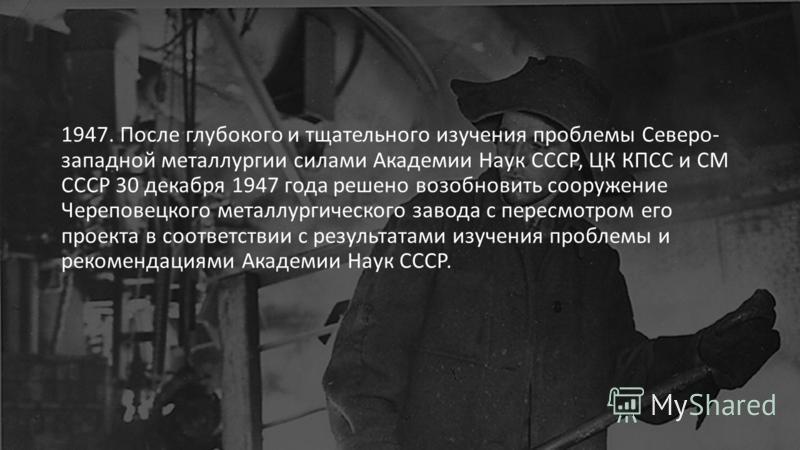 1947. После глубокого и тщательного изучения проблемы Северо- западной металлургии силами Академии Наук СССР, ЦК КПСС и СМ СССР 30 декабря 1947 года решено возобновить сооружение Череповецкого металлургического завода с пересмотром его проекта в соот