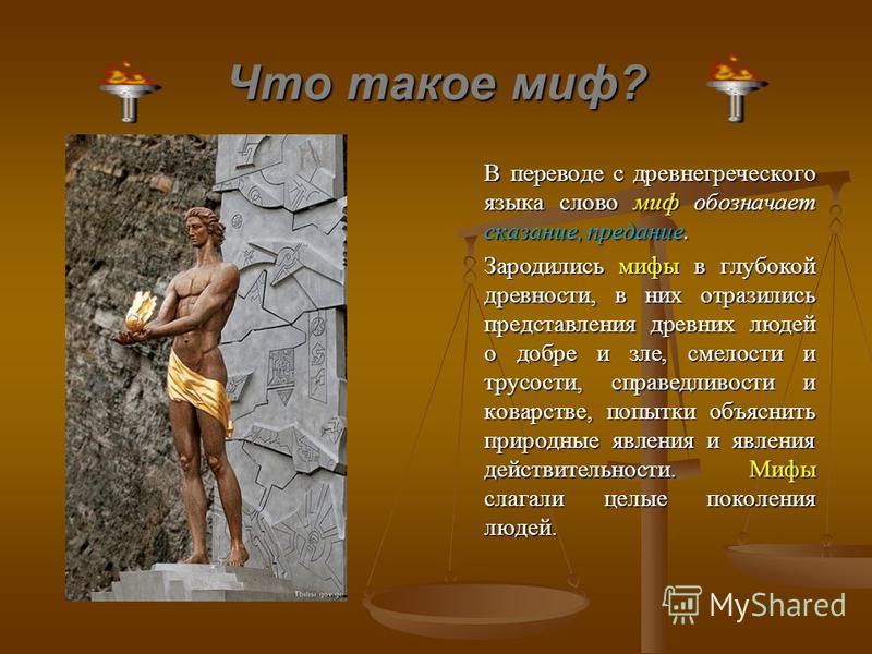 Что такое миф? В переводе с древнегреческого языка слово миф обозначает сказание, предание. Зародились мифы в глубокой древности, в них отразились представления древних людей о добре и зле, смелости и трусости, справедливости и коварстве, попытки объ