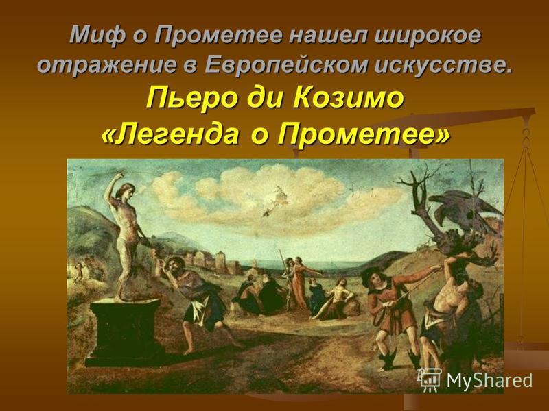 Миф о Прометее нашел широкое отражение в Европейском искусстве. Пьеро ди Козимо «Легенда о Прометее»