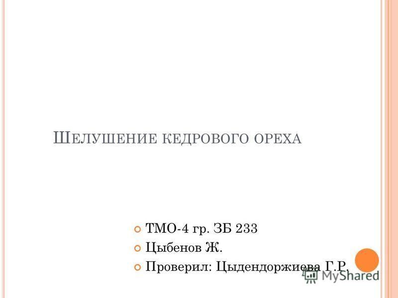 Ш ЕЛУШЕНИЕ КЕДРОВОГО ОРЕХА ТМО-4 гр. ЗБ 233 Цыбенов Ж. Проверил: Цыдендоржиева Г.Р.
