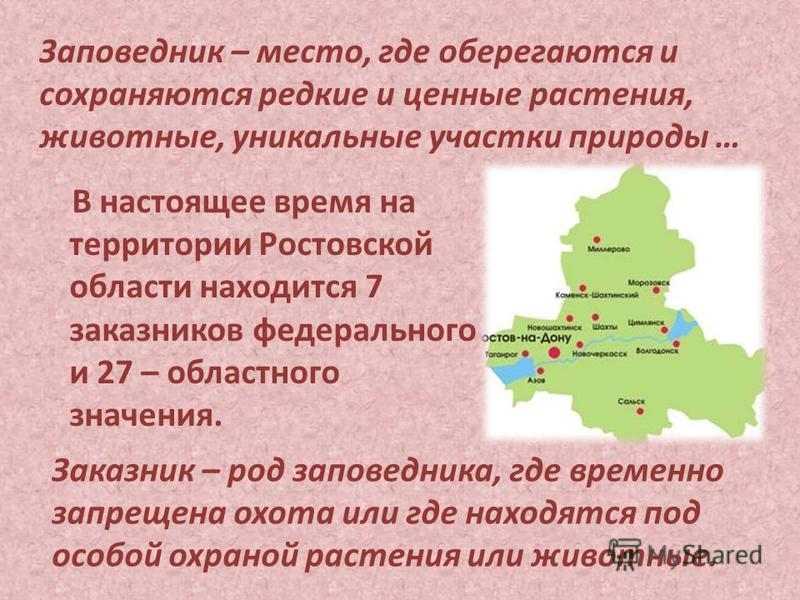 В настоящее время на территории Ростовской области находится 7 заказников федерального и 27 – областного значения. Заказник – род заповедника, где временно запрещена охота или где находятся под особой охраной растения или животные. Заповедник – место