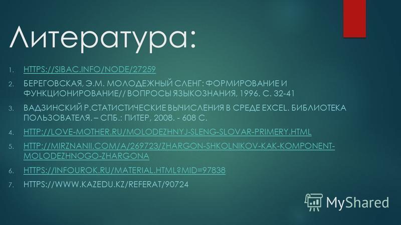 Литература: 1. HTTPS://SIBAC.INFO/NODE/27259 HTTPS://SIBAC.INFO/NODE/27259 2. БЕРЕГОВСКАЯ, Э.М. МОЛОДЕЖНЫЙ СЛЕНГ: ФОРМИРОВАНИЕ И ФУНКЦИОНИРОВАНИЕ// ВОПРОСЫ ЯЗЫКОЗНАНИЯ, 1996. С. 32-41 3. ВАДЗИНСКИЙ Р.СТАТИСТИЧЕСКИЕ ВЫЧИСЛЕНИЯ В СРЕДЕ EXСEL. БИБЛИОТЕК