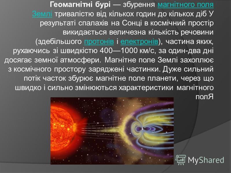 Геомагнітні бурі збурення магнітного поля Землі тривалістю від кількох годин до кількох діб У результаті спалахів на Сонці в космічний простір викидається величезна кількість речовини (здебільшого протонів і електронів), частина яких, рухаючись зі шв