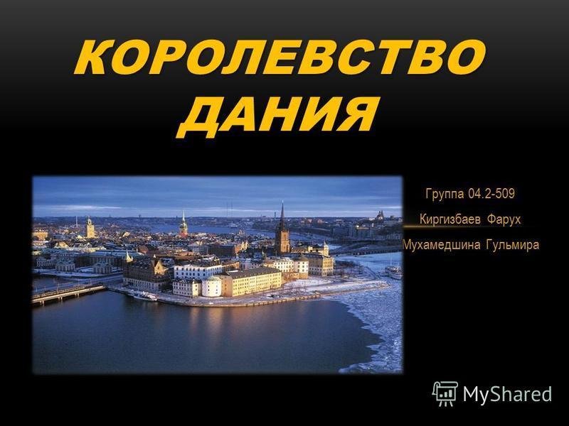 Группа 04.2-509 Киргизбаев Фарух Мухамедшина Гульмира КОРОЛЕВСТВО ДАНИЯ