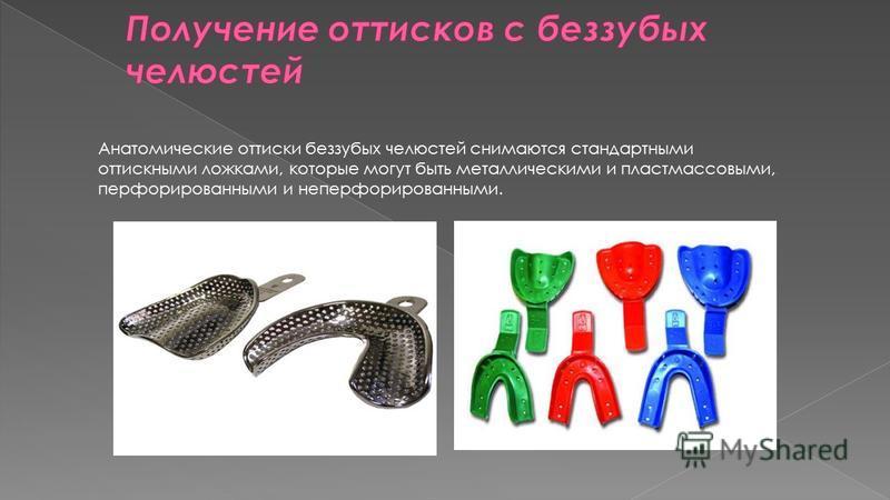 Анатомические оттиски беззубых челюстей снимаются стандартными оттискными ложками, которые могут быть металлическими и пластмассовыми, перфорированными и неперфорированными.