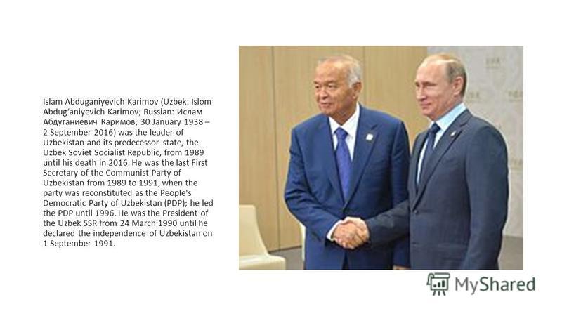 Islam Abduganiyevich Karimov (Uzbek: Islom Abdugʻaniyevich Karimov; Russian: Ислам Абдуганиевич Каримов; 30 January 1938 – 2 September 2016) was the leader of Uzbekistan and its predecessor state, the Uzbek Soviet Socialist Republic, from 1989 until