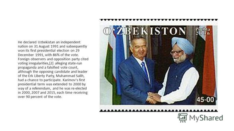 He declared Uzbekistan an independent nation on 31 August 1991 and subsequently won its first presidential election on 29 December 1991, with 86% of the vote. Foreign observers and opposition party cited voting irregularities,[2] alleging state-run p