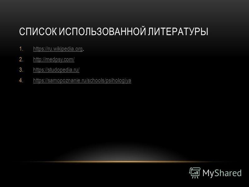 СПИСОК ИСПОЛЬЗОВАННОЙ ЛИТЕРАТУРЫ 1.https://ru.wikipedia.org.https://ru.wikipedia.org 2.http://medpsy.com/http://medpsy.com/ 3.https://studopedia.ru/https://studopedia.ru/ 4.https://samopoznanie.ru/schools/psihologiyahttps://samopoznanie.ru/schools/ps